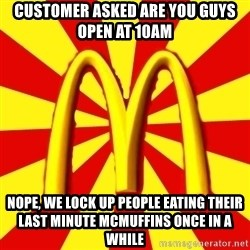 McDonalds Peeves - customer asked are you guys open at 10am nope, we lock up people eating their last minute mcmuffins once in a while