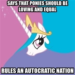 Celestia - Says that ponies should be loving and equal Rules an autocratic nation