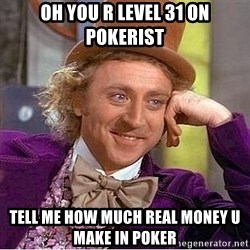Willy Wonka - Oh you r level 31 on pokerist TEll me how much real money u make in poker