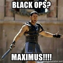GLADIATOR - black ops? MAXIMUS!!!!
