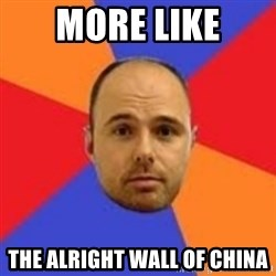 Karl Pilkington - More like the alright wall of china
