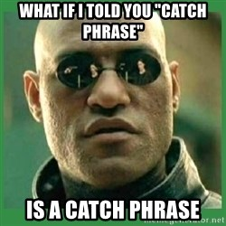"Matrix Morpheus - WHAT IF i TOLD YOU ""CATCH PHRASE"" IS A CATCH PHRASE"