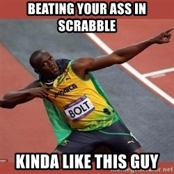 USAIN BOLT POINTING - bEATING YOUR ASS IN sCRABBLE kINDA LIKE THIS GUY