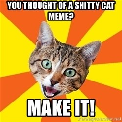 Bad Advice Cat - You thought of a shitty cat meme? Make it!