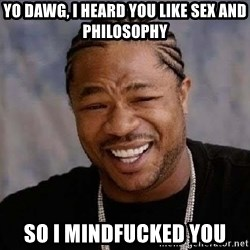 Yo Dawg - yo dawg, i heard you like sex and philosophy so i mindfucked you