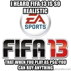 I heard fifa 13 is so real - I heard fifa 13 is so realistic that when you play as p$g, you can buy anything