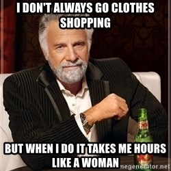The Most Interesting Man In The World - i don't always go clothes shopping but when i do it takes me hours like a woman