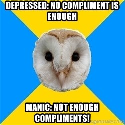 Bipolar Owl - depressed: no compliment is enough Manic: Not enough compliments!