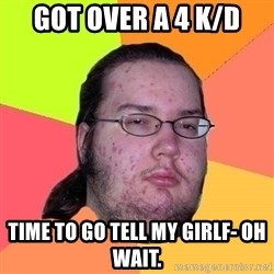 Gordo Nerd - got over a 4 k/d time to go tell my girlf- oh wait.