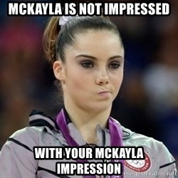 mckayla meme - Mckayla is not impressed with your McKayla impression