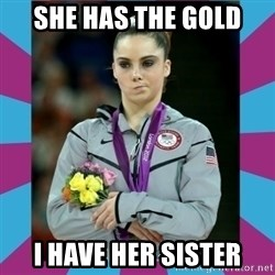 Makayla Maroney  - she has the gold  i have her sister