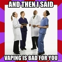 Doctors laugh - AND THEN I SAID VAPING IS BAD FOR YOU
