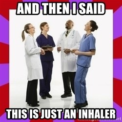 Doctors laugh - and then i said this is just an inhaler