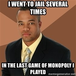 Successful Black Man - I went to jail several times in the last game of monopoly i played