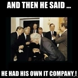 Rich Men Laughing - and then he said ... he had his own it company !