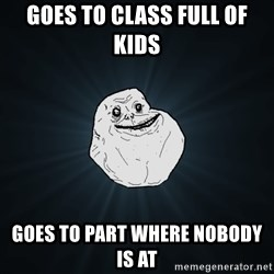 Forever Alone - goes to class full of kids  goes to part where nobody is at