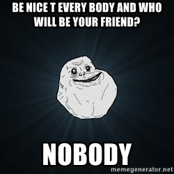 Forever Alone - be nice t every body and who will be your friend? nobody