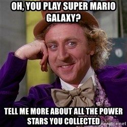 Willy Wonka - oh, you play super mario galaxy? tell me more about all the power stars you collected