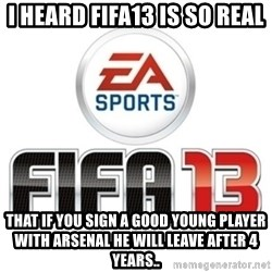 I heard fifa 13 is so real - I heard fifa13 is so real That if you sign a good young player with arsenal he will leave after 4 years..