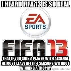 I heard fifa 13 is so real - I heard FIFA 13 is so real That if you Sign a player with arsenal he must leave after 4 seasons without winning a trophy