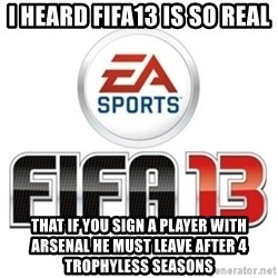 I heard fifa 13 is so real - I heard fifa13 iS so real  That if you sign a player with arsenal he must leave after 4 trophyless seasons