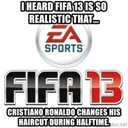 I heard fifa 13 is so real - I heard Fifa 13 is so realistic that... Cristiano Ronaldo changes his haircut during halftime.