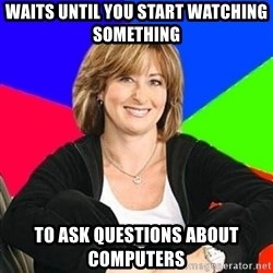 Sheltering Suburban Mom - waits until you start watching something  TO ask questions about computers