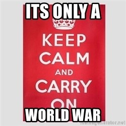 Keep Calm - its only a world war