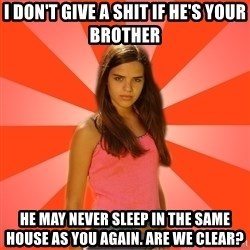 Jealous Girl - I don't give a shit if he's your brother he may never sleep in the same house as you again. are we clear?