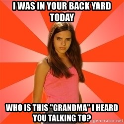 """Jealous Girl - I was in your back yard today who is this """"grandma"""" i heard you talking to?"""