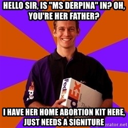 """FedSex Shipping Guy - Hello Sir, is """"ms derpina"""" in? oh, you're her father? I have her home abortion kit here, just needs a signiture"""