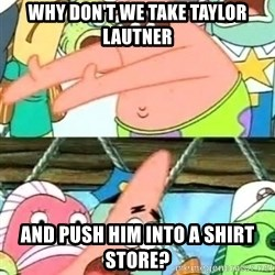 Push it Somewhere Else Patrick - WHY DON'T WE TAKE TAYLOR LAUTNER AND PUSH HIM INTO A SHIRT STORE?