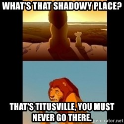 Lion King Shadowy Place - what's that shadowy place? that's Titusville, you must never go there.
