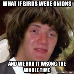 Conspiracy 10 guy - WHAT IF BIRDS WERE ONIONS AND WE HAD IT WRONG THE WHOLE TIME