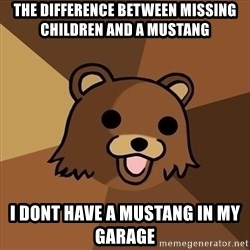 Pedobear - the DIFFERENCE between missing children and a Mustang I dont have a mustang in my garage