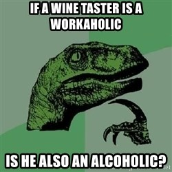 Philosoraptor - if a wine taster is a workaholic is he also an alcoholic?