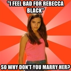 """Jealous Girl - """"I FEEL BAD FOR REBECCA BLACK"""" SO WHY DON'T YOU MARRY HER?"""
