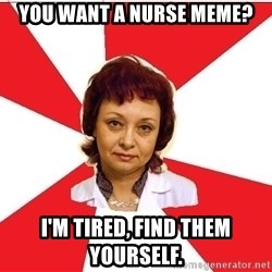 nurse - You want a nurse meme? I'm tired, find them yourself.