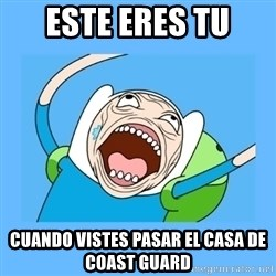 Finn from adventure time - este eres tu cuando vistes pasar el casa de coast guard