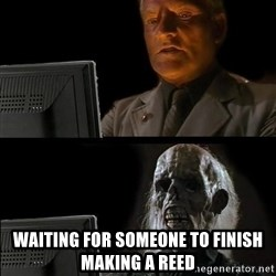 Waiting For - waiting for someone to finish making a reed