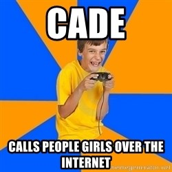 Annoying Gamer Kid - Cade calls people girls over the internet