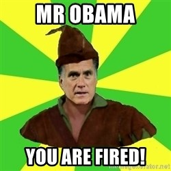 RomneyHood - Mr OBAMA You are fired!