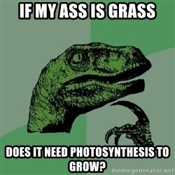 Philosoraptor - if my ass is grass does it need photosynthesis to grow?