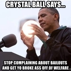 Wizard Obama - Crystal ball says... STOP COMPLAINING ABOUT BAILOUTS and get yo broke ass off of welfare