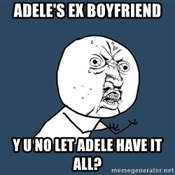 Y U No - ADELE'S EX BOYFRIEND Y U NO LET ADELE HAVE IT ALL?