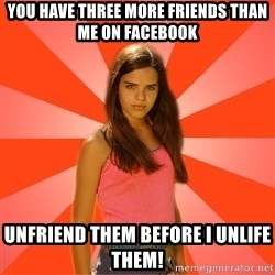 Jealous Girl - You have three more friends than me on Facebook Unfriend them before I unlife them!