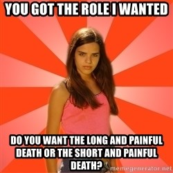 Jealous Girl - You got the role i wanted do you want the long and painful death or the short and painful death?