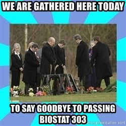 Alexis NL Funeral - We are gathered here today  to say goodbye to PASSING biostat 303
