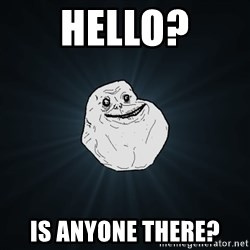 Forever Alone - hello? is anyone there?