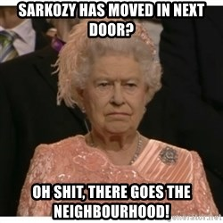Unimpressed Queen - Sarkozy has moved in next door? oh shit, there goes the neighbourhood!
